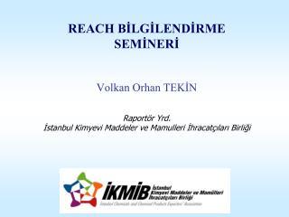 REACH BILGILENDIRME SEMINERI   Volkan Orhan TEKIN   Raport r Yrd. Istanbul Kimyevi Maddeler ve Mamulleri Ihracat ilari B
