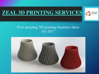 3D Printing Ideas for 2017 – Zeal 3D Printing Services