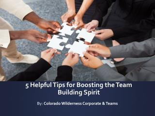 5 Helpful Tips for Boosting the Team Building Spirit