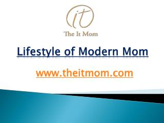 Lifestyle of Modern Mom - www.theitmom.com