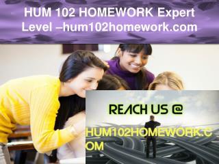 HUM 102 HOMEWORK Expert Level –hum102homework.com