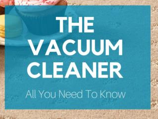 The Vacuum Cleaner - All You Need To Know