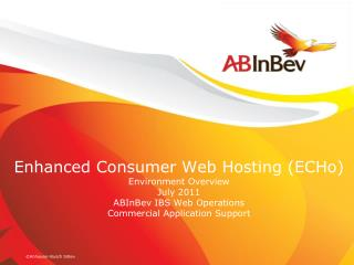 Enhanced Consumer Web Hosting ECHo Environment Overview July 2011 ABInBev IBS Web Operations Commercial Application Supp