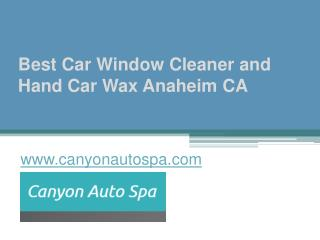 Best Car Window Cleaner and Hand Car Wax Anaheim CA - www.canyonautospa.com