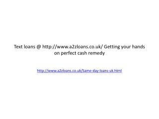 Text loans @ http://www.a2zloans.co.uk/ Getting your hands on perfect cash remedy