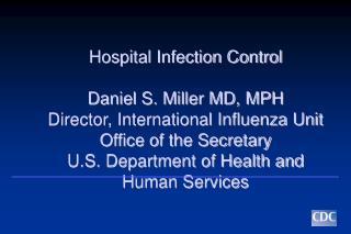 Hospital Infection Control  Daniel S. Miller MD, MPH Director, International Influenza Unit Office of the Secretary U.S.