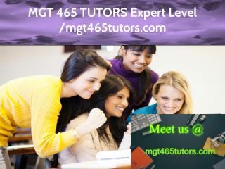 MGT 465 TUTORS Expert Level -mgt465tutors.com
