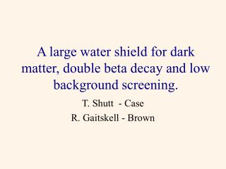 A large water shield for dark matter, double beta decay and low background screening.