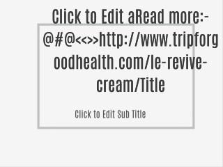 Read more:-@#@<<>>http://www.tripforgoodhealth.com/le-revive-cream/