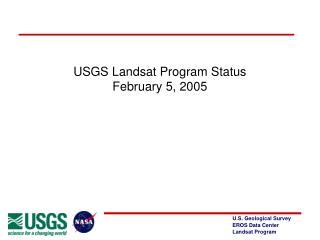 USGS Landsat Program Status February 5, 2005