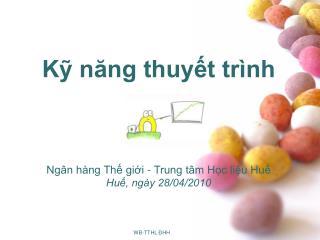 K nang thuyt tr nh       Ng n h ng Th gii - Trung t m Hc liu Hu Hu, ng y 28