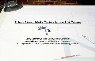 School Library Media Centers for the 21st Century     Gerry Solomon, School Library Media Consultant  Acacia Dixon, Inst
