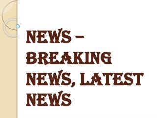 Latest News, Breaking News - News
