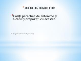 JOCUL ANTONIMELOR  Gasiti perechea de antonime si alcatuiti propozitii cu acestea.    imaginile sunt preluate de pe inte