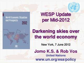 WESP Update  per Mid-2012  Darkening skies over the world economy  New York, 7 June 2012  Jomo K.S.  Rob Vos United Nati