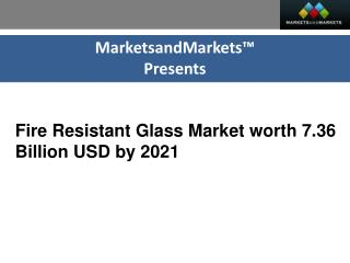 The market size of fire resistant glass is projected to reach USD 7.36 Billion by 2021