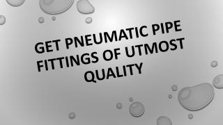 Get Pneumatic Pipe Fittings Of Utmost Quality
