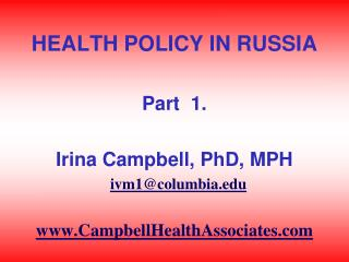 HEALTH POLICY IN RUSSIA  Part  1.  Irina Campbell, PhD, MPH   ivm1columbia  CampbellHealthAssociates