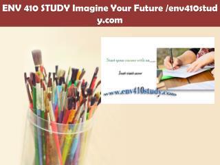 ENV 410 STUDY Imagine Your Future /env410study.com