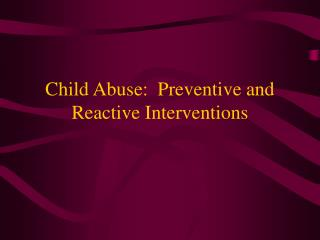 Child Abuse:  Preventive and Reactive Interventions