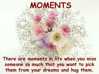 There are moments in life when you miss someone so much that you want to pick them from your dreams and hug them.