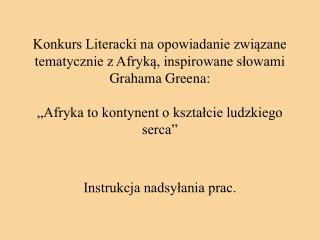 Konkurs Literacki na opowiadanie zwiazane tematycznie z Afryka, inspirowane slowami Grahama Greena:    Afryka to kontyne