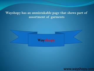 Wayshopy has an unmistakable page that shows part of assortment of garments