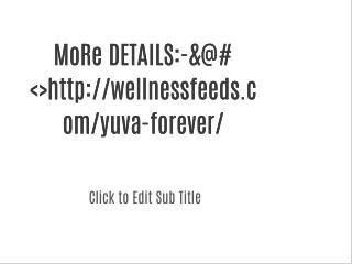 MoRe DETAILS:-&@#<>http://wellnessfeeds.com/yuva-forever/