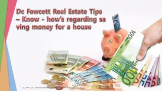 Dc Fawcett Real Estate Tips – Know-how's regarding saving money for a house