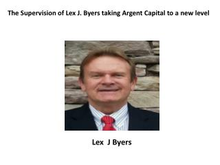 The Supervision of Lex J. Byers taking Argent Capital to a new level