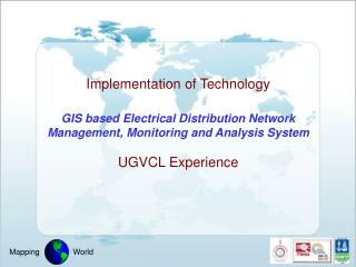 Implementation of Technology  GIS based Electrical Distribution Network Management, Monitoring and Analysis System  UGVC
