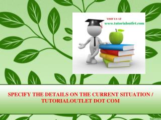 SPECIFY THE DETAILS ON THE CURRENT SITUATION / TUTORIALOUTLET DOT COM