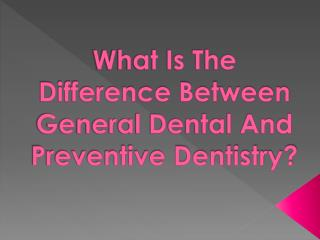 What is the difference between general dental and preventive dentistry