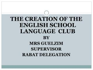THE CREATION OF THE ENGLISH SCHOOL LANGUAGE  CLUB BY  MRS GUELZIM SUPERVISOR RABAT DELEGATION