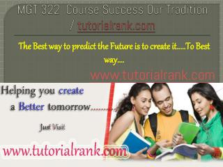 MGT 322  Course Success Our Tradition / tutorialrank.com