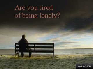 Are you tired of being lonely Xmeeting?