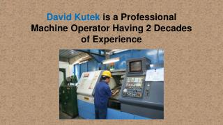 David Kutek is a Professional Machine Operator Having 2 Decades of Experience