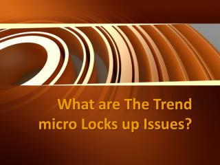 What are The Trend micro Locks up Issues?