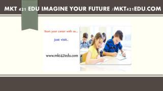 MKT 421 EDU Imagine Your Future /mkt421edu.com