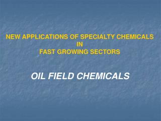 NEW APPLICATIONS OF SPECIALTY CHEMICALS  IN  FAST GROWING SECTORS    OIL FIELD CHEMICALS