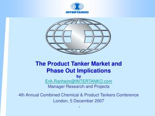 The Product Tanker Market and Phase Out Implications by Erik.RanheimINTERTANKO Manager Research and Projects 4th Annual