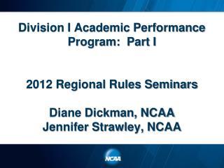 Division I Academic Performance Program:  Part I   2012 Regional Rules Seminars  Diane Dickman, NCAA Jennifer Strawley,