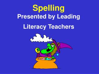 Spelling Presented by Leading Literacy Teachers