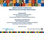 Bipolar Disorder in Adolescents:  What Primary Care Providers Need to Know   Moira Rynn, MD Associate Professor of Clini