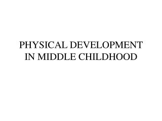 PHYSICAL DEVELOPMENT IN MIDDLE CHILDHOOD