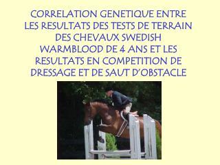 CORRELATION GENETIQUE ENTRE LES RESULTATS DES TESTS DE TERRAIN DES CHEVAUX SWEDISH WARMBLOOD DE 4 ANS ET LES RESULTATS E