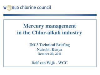 Mercury management  in the Chlor-alkali industry  INC3 Technical Briefing Nairobi, Kenya October 30, 2011  Dolf van Wijk