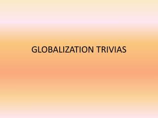 GLOBALIZATION TRIVIAS