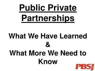 Public Private Partnerships   What We Have Learned  What More We Need to Know