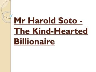 Mr Harold Soto - The Kind-Hearted Billionaire